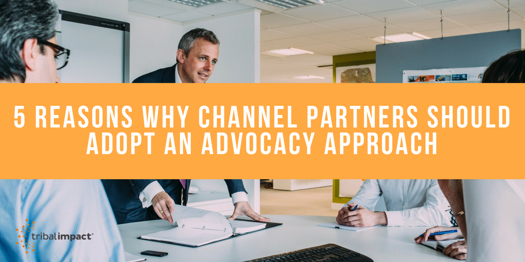 5 Reasons Why Channel Partners Should Adopt An Advocacy Approach