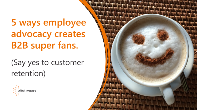 5 ways employee advocacy creates B2B super fans. (Say yes to customer retention)