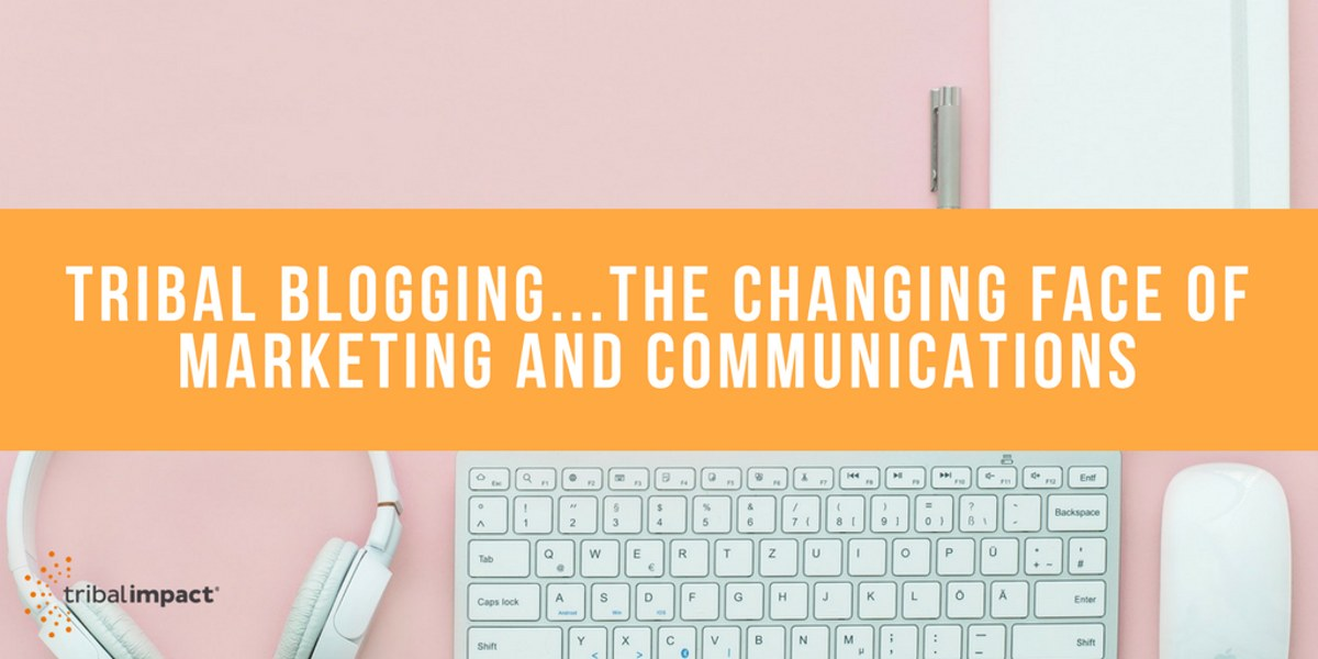 Tribal Blogging...The Changing Face Of Marketing and Communications
