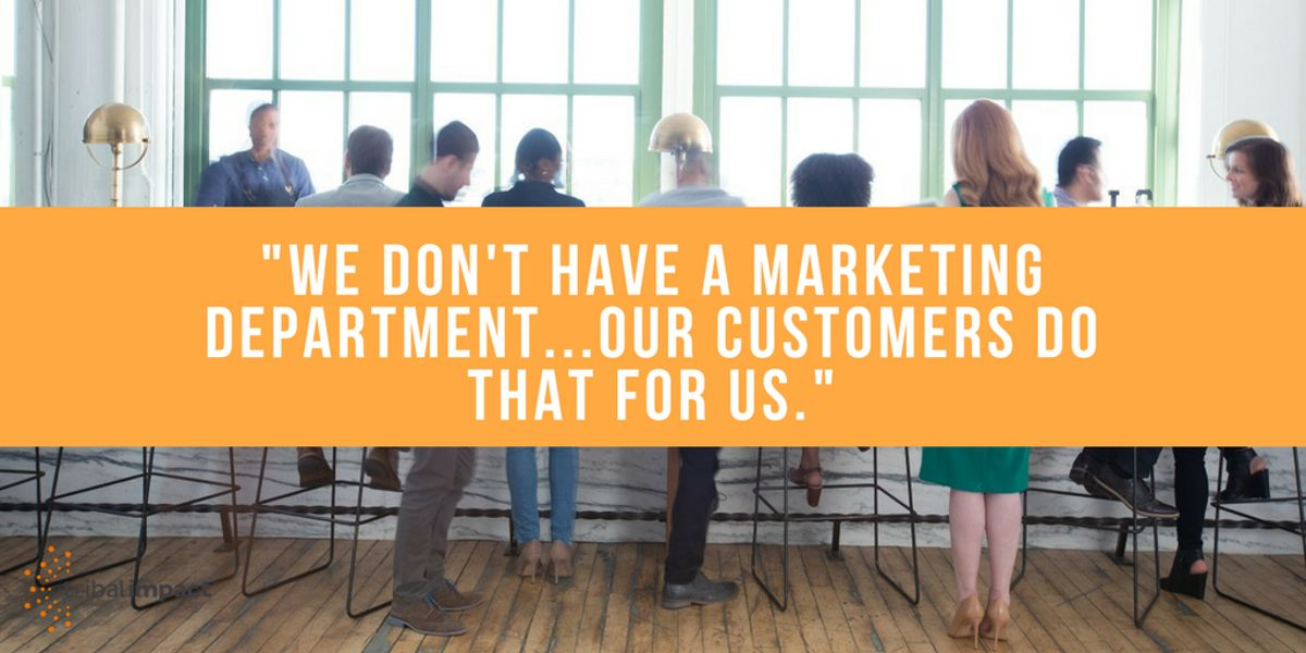 We Don't Have A Marketing Department...Our Customers Do That For US