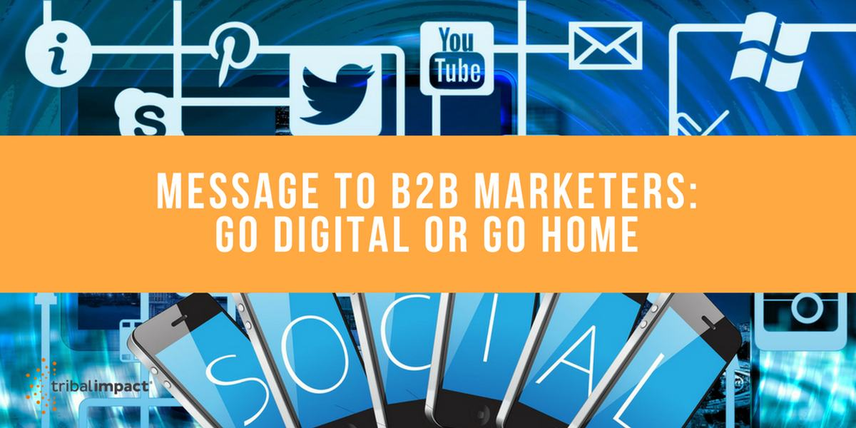 Message To B2B MarketersGo Digital Or Go Home
