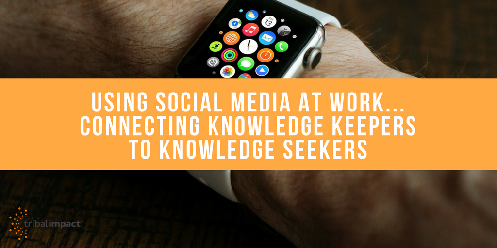 Using Social Media At Work...Connecting Knowledge Keepers To Knowledge Seekers
