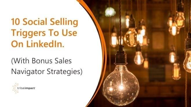 10 Social Selling Triggers To Use On LinkedIn. (With Bonus Sales Navigator Strategies.)