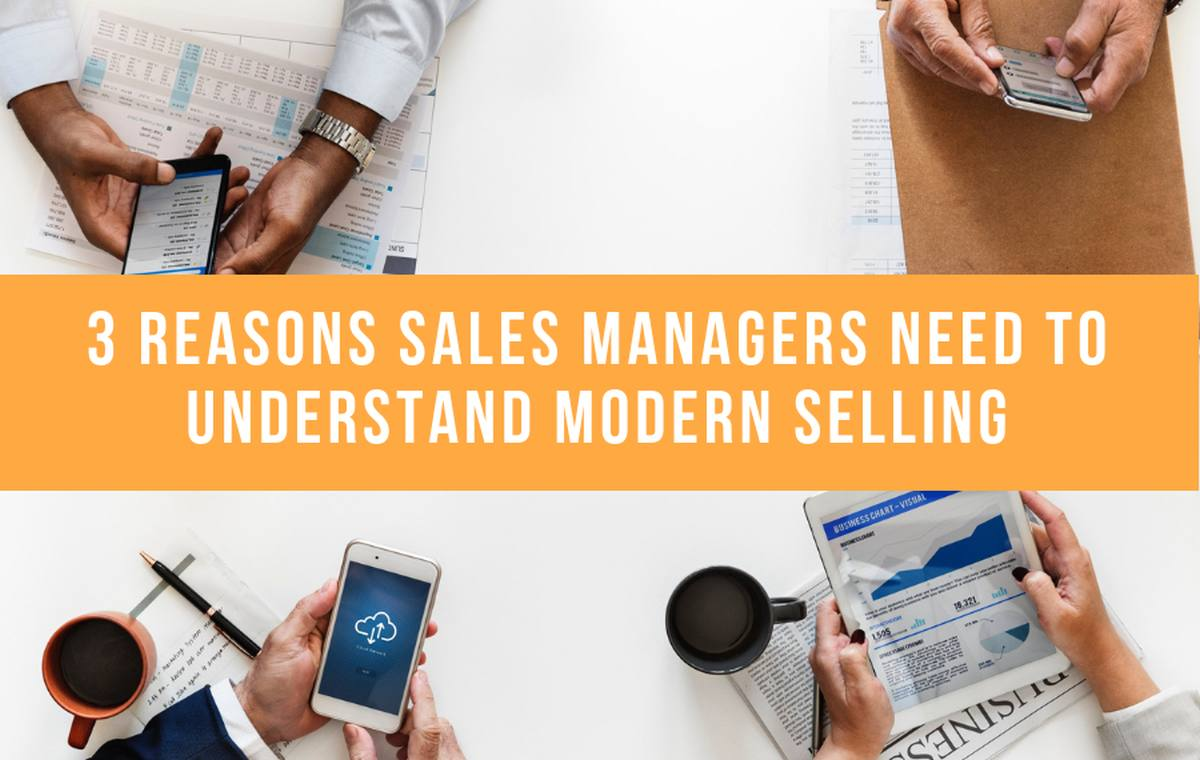 3 Reasons Sales Managers Need To Understand Modern Selling