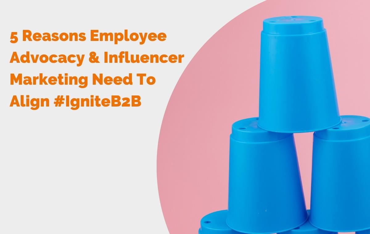 5 Reasons Employee Advocacy & Influencer Marketing Need To Align #IgniteB2B header