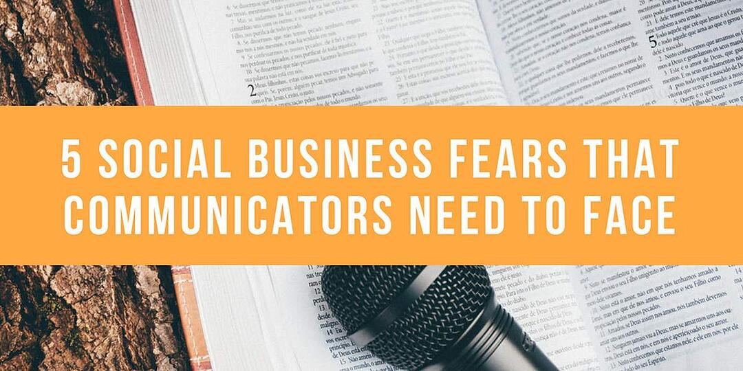 5 Social Business Fears that Communicators Need to Face