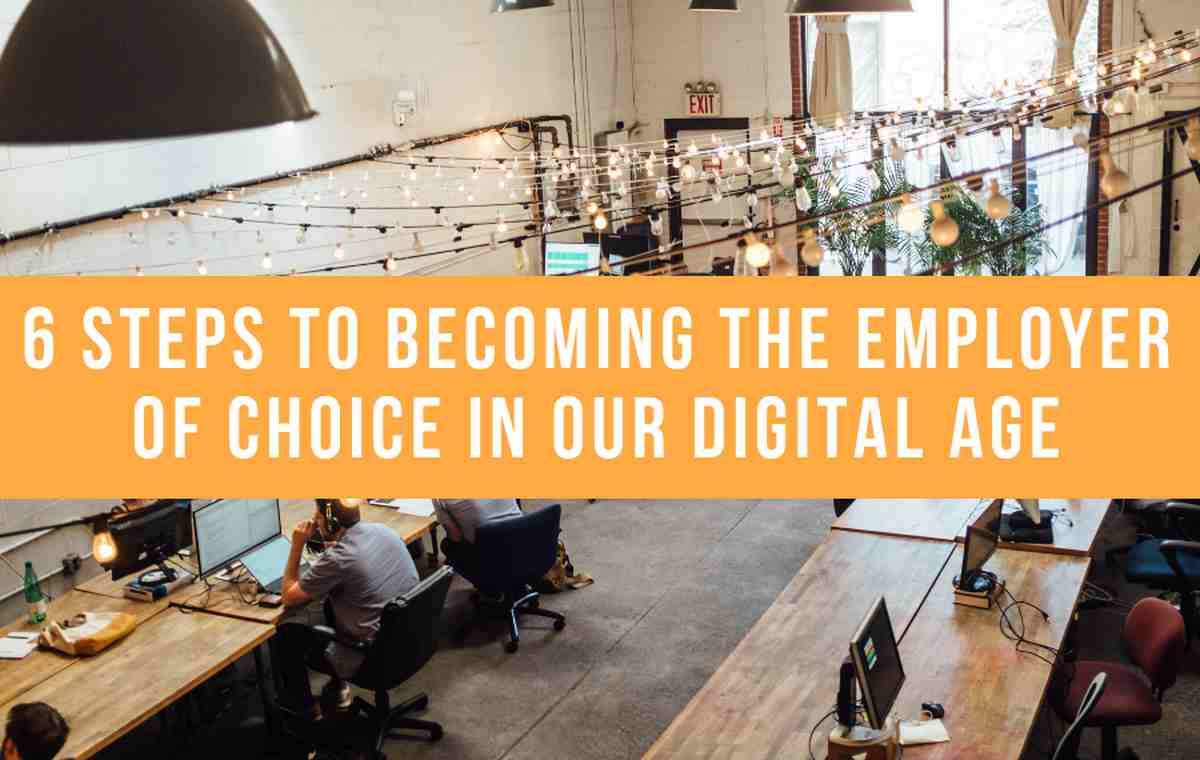 6 Steps To Becoming The Employer Of Choice In Our Digital Age
