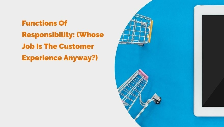 Functions Of Responsibility Whose Job Is The Customer Experience Anyway Header image