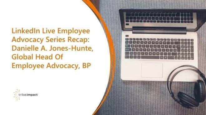 LinkedIn Live Employee Advocacy Series Recap: Danielle A. Jones-Hunte, Global Head Of Employee Advocacy, BP