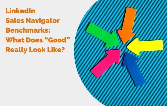 "LinkedIn Sales Navigator Benchmarks What Does ""Good"" Really Look Like? header"