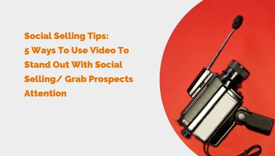 Social Selling Tips 5 Ways To Use Video To Stand Out With Social Selling Grab Prospects Attention blog image header