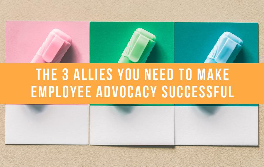 The 3 Allies You Need To Make Employee Advocacy Successful