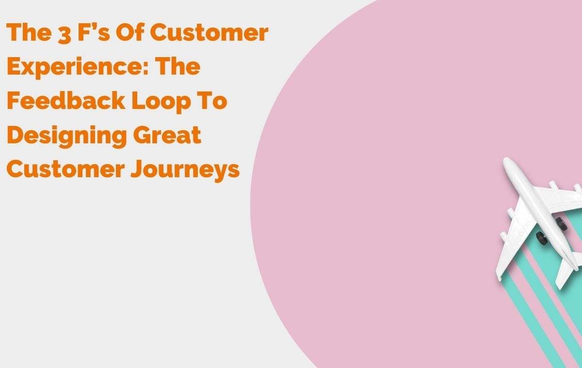 The 3 Fs Of Customer Experience The Feedback Loop To Designing Great Customer Journeys Header