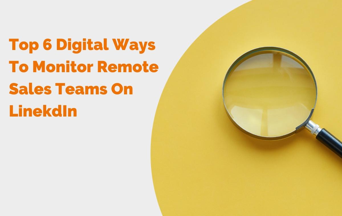 Top 6 Digital Ways To Monitor Remote Sales Teams On LinekdIn