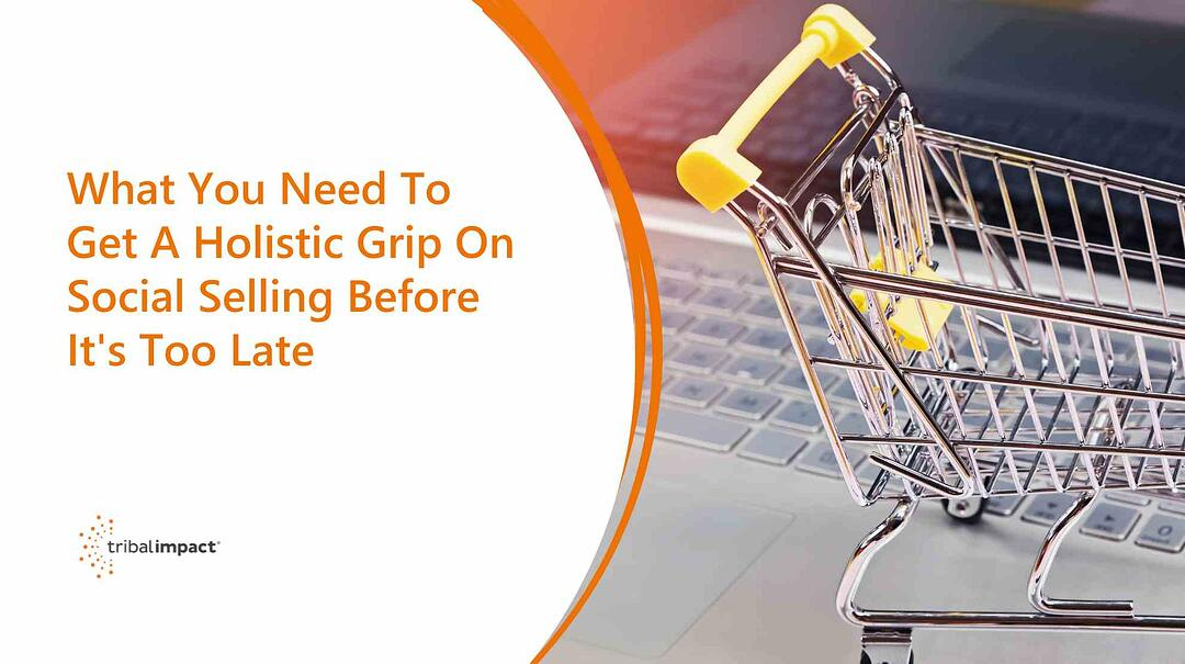 What You Need To Get A Holistic Grip On Social Selling Before It's Too Late
