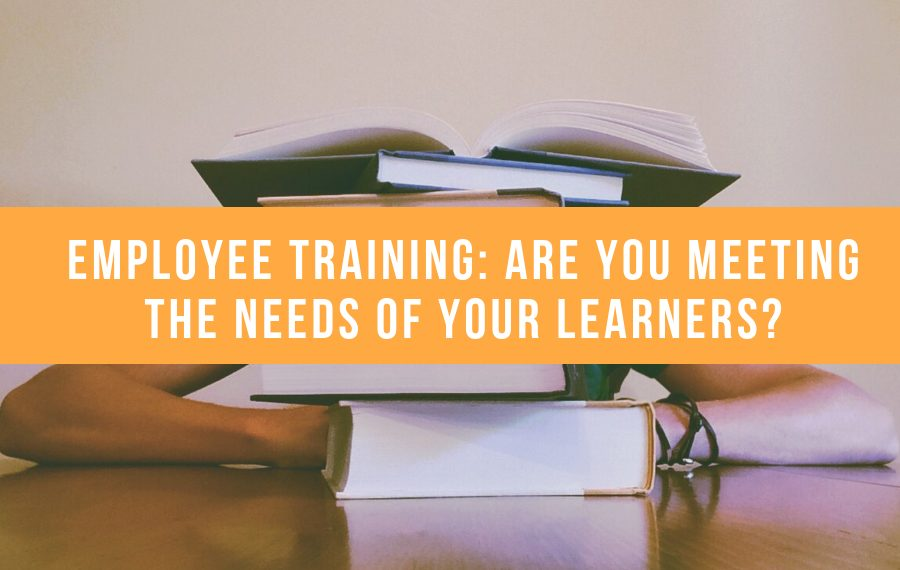 Employee Training: Are You Meeting The Needs Of Your Learners?