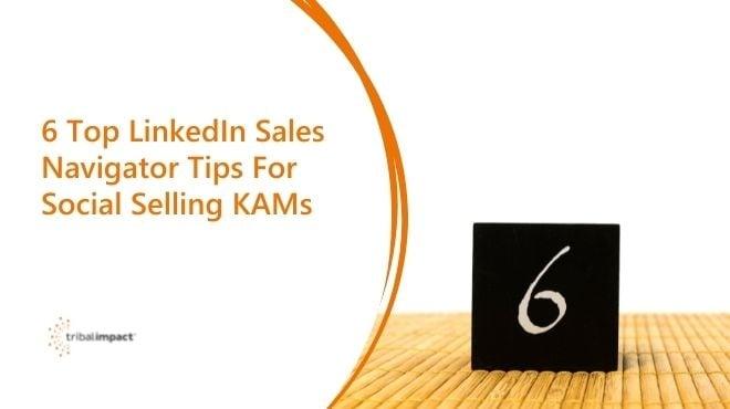 6 Top LinkedIn Sales Navigator Tips for Social Selling KAMs