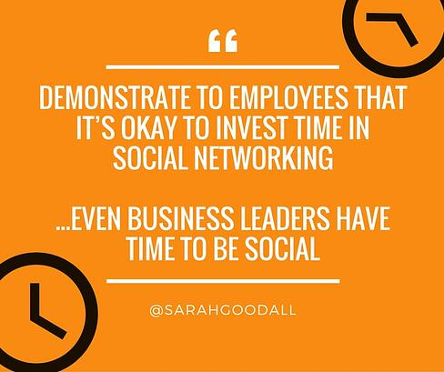 Demonstrate to employees that it's okay to invest time in social media and show them that even business leaders have time to be social