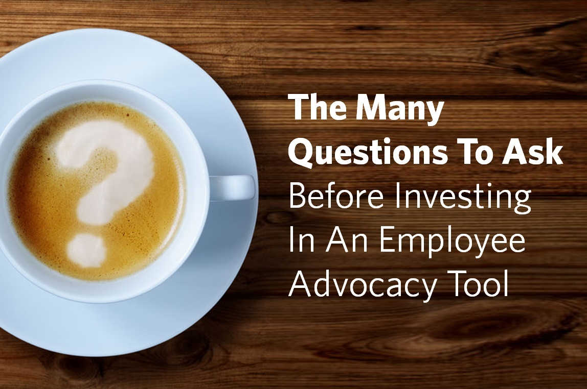 The Many Questions To Ask Before Investing In An Employee Advocacy Tool