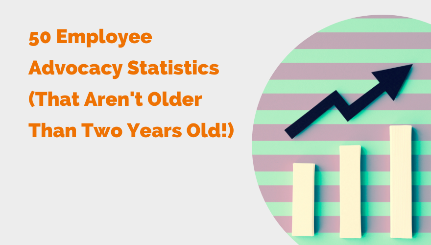 50 Employee Advocacy Statistics (That Aren't Older Than Two Years Old!)