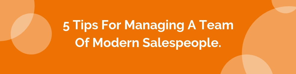 5 Tips for Managing a Team of Modern Salespeople
