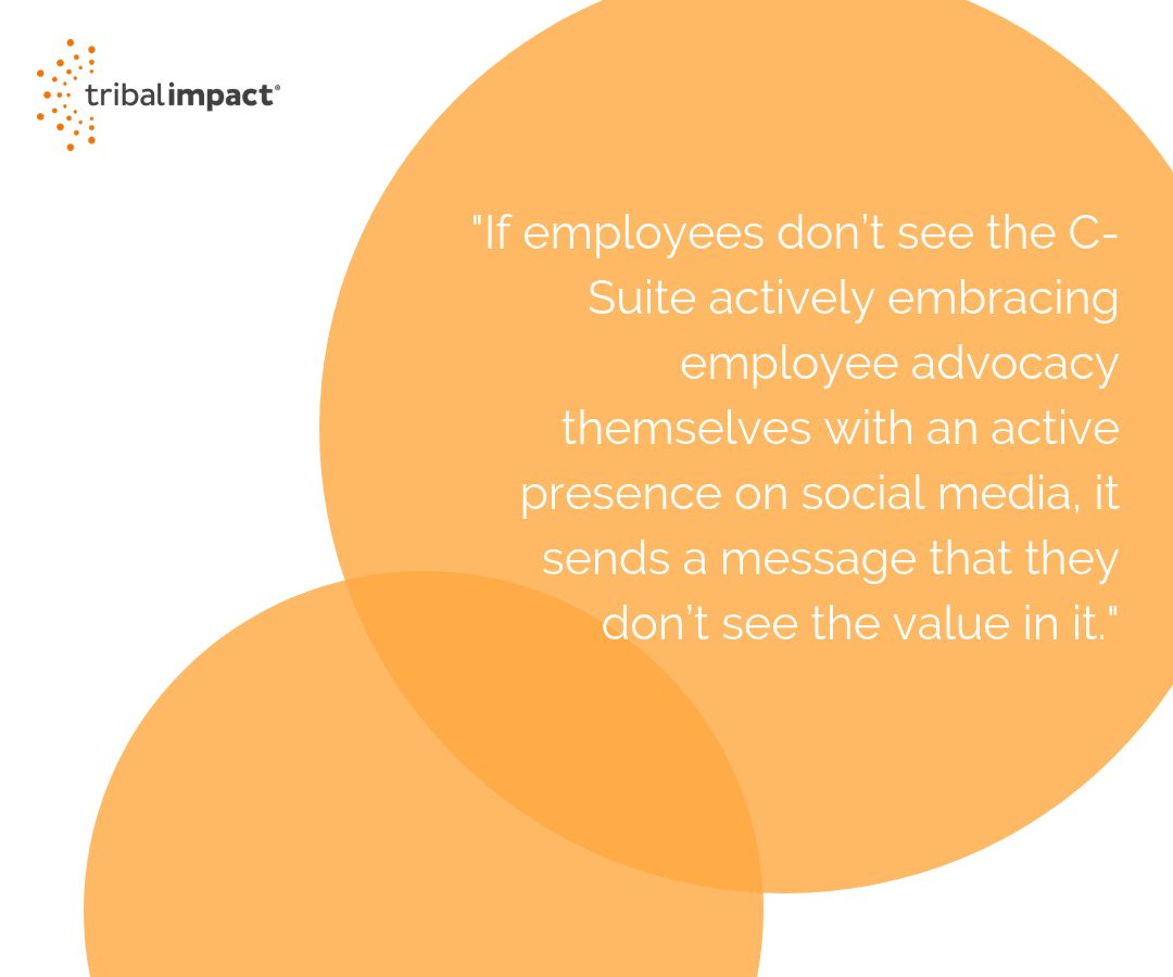 If employees don't see the C-Suite actively embracing employee advocacy themselves with an active presence on social media, it sends a message that they don't see the value in it