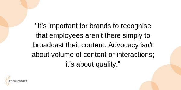 It's important for brands to recognise that employees aren't there simply to broadcast their content. Advocacy isn't about volume of content or interactions; it's about quality