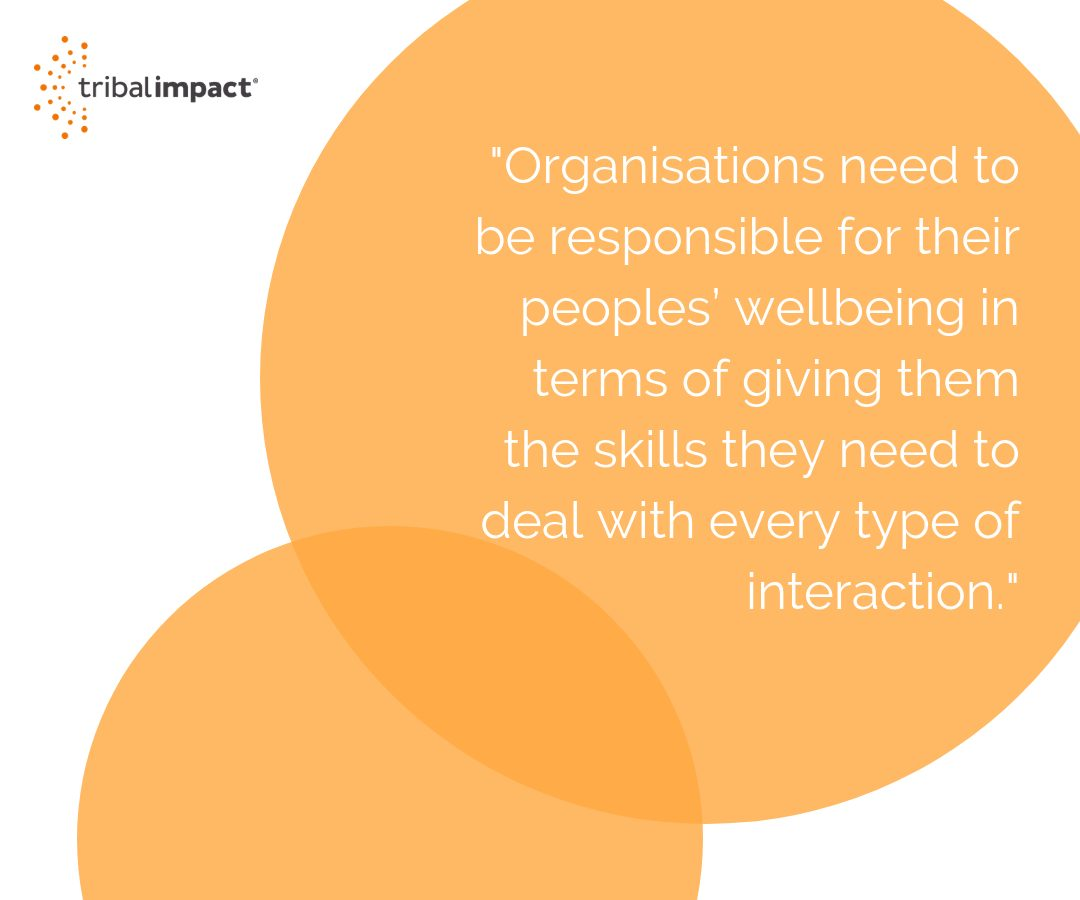 Organisations need to be responsible for their peoples wellbeing in terms of giving them the skills they need to deal with every type of interaction