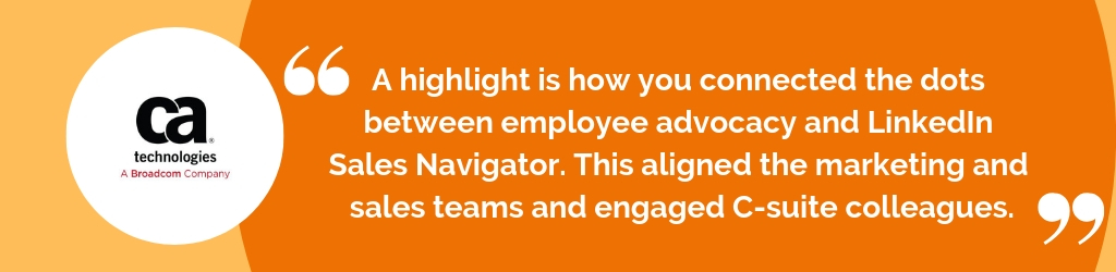 A highlight is how you connected the dots between employee advocacy and LinkedIn Sales Navigator. This aligned the marketing and sales teams and engaged C-suite colleagues.