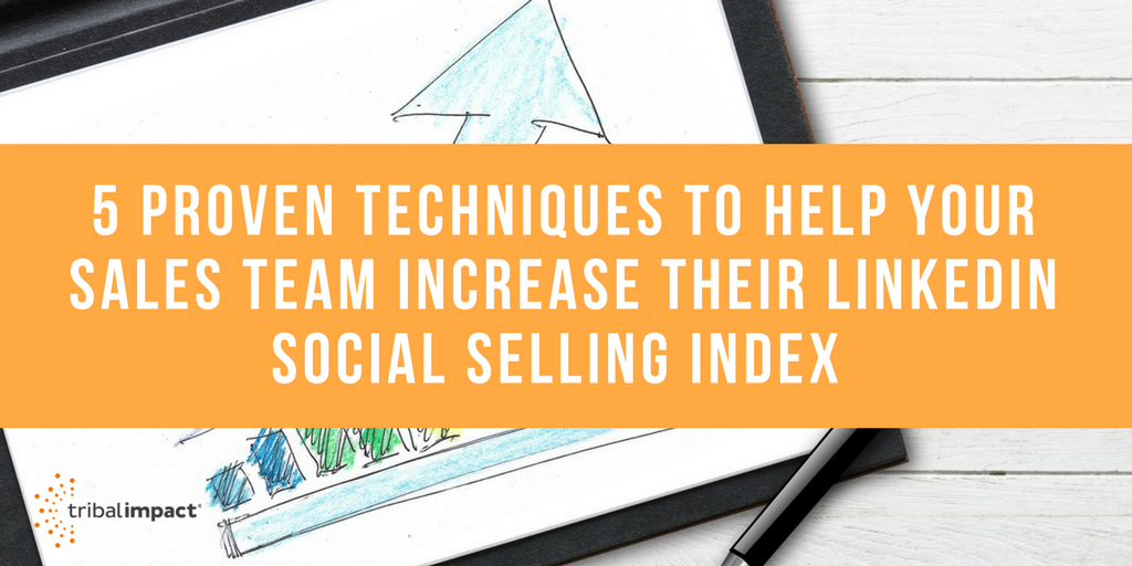 5 Proven Techniques to Help Your Sales Team Increase Their LinkedIn Social Selling Index